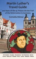 Martin Luther's Travel Guide - 500 Years of the 95 Theses: On the Trail of the Reformation in Germany ebook by Cornelia Dömer, Robert Kolb
