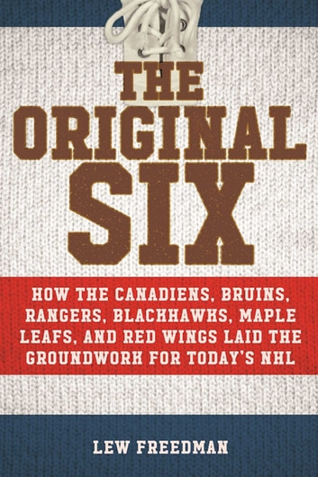 The Original Six - How the Canadiens, Bruins, Rangers, Blackhawks, Maple Leafs, and Red Wings Laid the Groundwork for Today?s National Hockey League ebook by Lew Freedman
