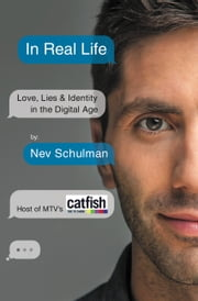 In Real Life - Love, Lies & Identity in the Digital Age ebook by Nev Schulman