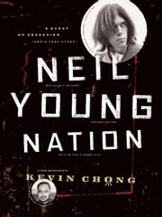 Neil Young Nation: A Quest, an Obsession (and a True Story) ebook by Chong, Kevin