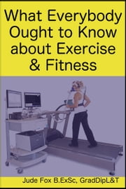 What Everybody Ought to Know about Exercise & Fitness ebook by Jude Fox