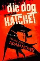 Die Dog or Eat the Hatchet ebook by Adam Howe