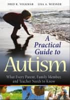 A Practical Guide to Autism - What Every Parent, Family Member, and Teacher Needs to Know ebook by Fred R. Volkmar, Lisa A. Wiesner