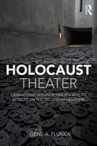 Holocaust Theater - Dramatizing Survivor Trauma and its Effects on the Second Generation ebook by Gene A. Plunka