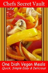 One Dish Vegan Meals: Quick, Simple Easy & Delicious ebook by Chefs Secret Vault