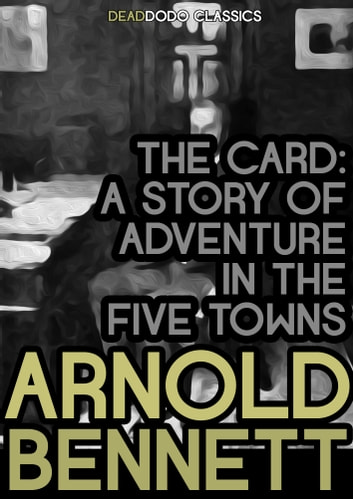 The Card - A Story of Adventure in the Five Towns ebook by Arnold Bennett