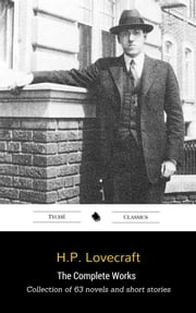 The Complete Works (Collection Of 63 Novels And Short Stories Including: The Call of Cthulhu, The Colour Out of Space, The Thing on the Doorstep, The Case of Charles Dexter Ward) ebook by H.P. Lovecraft