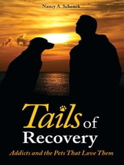 Tails of Recovery - Addicts and the Pets That Love Them ebook by Nancy A. Schenck