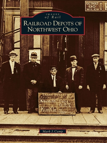 Railroad Depots of Northwest Ohio ebook by Mark J. Camp