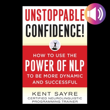 Unstoppable Confidence - How to Use the Power of NLP to Be More Dynamic and Successful audiobook by Kent Sayre