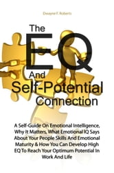 The EQ And Self-Potential Connection - A Self-Guide On Emotional Intelligence, Why It Matters, What Emotional IQ Says About Your People Skills And Emotional Maturity & How You Can Develop High EQ To Reach Your Optimum Potential In Work And Life ebook by Dwayne F. Roberts