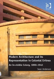 Modern Architecture and its Representation in Colonial Eritrea - An In-visible Colony, 1890-1941 ebook by Dr Sean Anderson