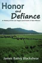 Honor and Defiance - A History of the Las Vegas Land Grant in New Mexico ebook by James Bailey Blackshear