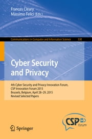 Cyber Security and Privacy - 4th Cyber Security and Privacy Innovation Forum, CSP Innovation Forum 2015, Brussels, Belgium April 28-29, 2015, Revised Selected Papers ebook by Frances Cleary,Massimo Felici