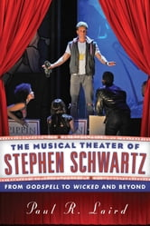 The Musical Theater of Stephen Schwartz - From Godspell to Wicked and Beyond ebook by Paul R. Laird