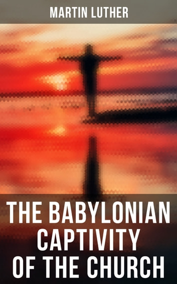 The Babylonian Captivity of the Church - A Theological Treatise ebook by Martin Luther