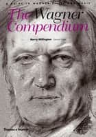 The Wagner Compendium: A Guide To Wagner's Life and Music ebook by Barry Millington
