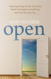 OPEN - How learning to live from the heart changed everything, and can for you too ebook by Eoin McCabe