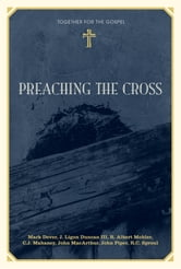 Preaching the Cross ebook by Mark Dever,J. Ligon Duncan,R. Albert Mohler Jr.,C. J. Mahaney,John MacArthur,John Piper,R. C. Sproul