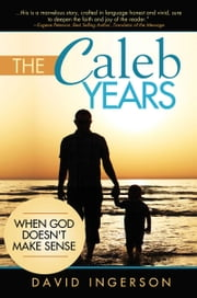 The Caleb Years - When God Doesn't Make Sense ebook by David Ingerson