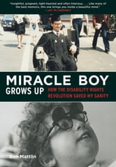 Miracle Boy Grows Up - How the Disability Rights Revolution Saved My Sanity ebook by Ben Mattlin