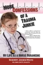 More Confessions of a Trauma Junkie: My Life as a Nurse Paramedic ebook by Sherry Jones Mayo,Neal E. Braverman