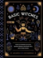 Basic Witches - How to Summon Success, Banish Drama, and Raise Hell with Your Coven ebook by Jaya Saxena, Jess Zimmerman