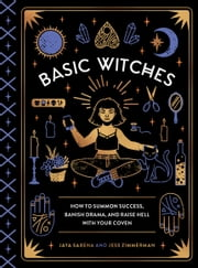 Basic Witches - How to Summon Success, Banish Drama, and Raise Hell with Your Coven 電子書 by Jaya Saxena, Jess Zimmerman