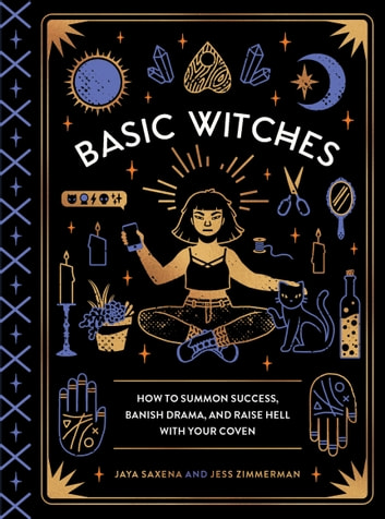 Basic Witches - How to Summon Success, Banish Drama, and Raise Hell with Your Coven ebook by Jaya Saxena,Jess Zimmerman