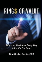 Ring$ of Value Run Your Business Every Day Like It's For Sale ebook by Timothy M. Beglin, CPA