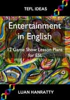 Entertainment in English: 12 Game Show Lesson Plans for ESL ebook by Luan Hanratty
