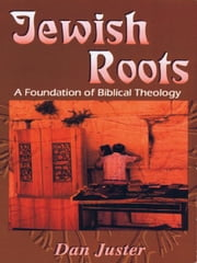 Jewish Roots: A Foundation of Biblical Theology ebook by Dan Juster