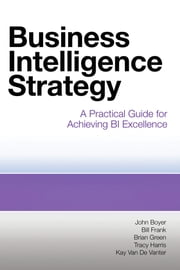 Business Intelligence Strategy - A Practical Guide for Achieving BI Excellence ebook by John Boyer,Bill Frank,Brian Green,Tracy Harris,Kay Van De Vanter