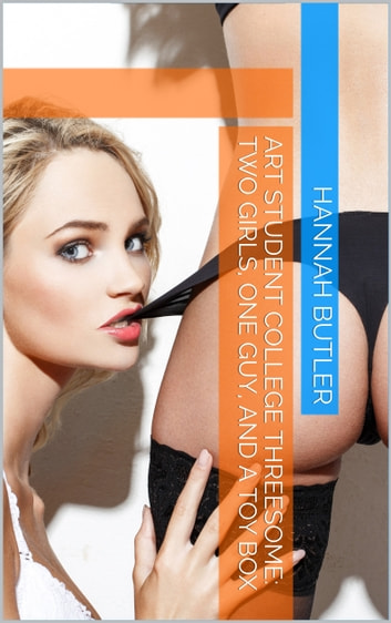 Art Student College Threesome: Two Girls, One Guy, and a Toy Box ebook by Hannah Butler