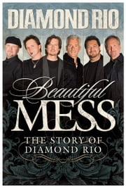 Beautiful Mess - The Story of Diamond Rio (NelsonFree) ebook by Diamond Rio