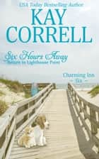Six Hours Away - Return to Lighthouse Point ebook by Kay Correll