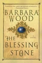 The Blessing Stone - A Novel ebook by Barbara Wood