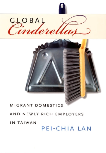 Global Cinderellas - Migrant Domestics and Newly Rich Employers in Taiwan ebook by Pei-Chia Lan