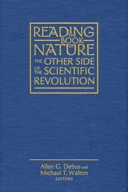 Reading the Book of Nature - The Other Side of the Scientific Revolution ebook by Allen G. Debus, Michael T. Walton