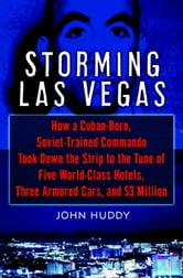 Storming Las Vegas - How a Cuban-Born, Soviet-Trained Commando Took Down the Strip to the Tune of Five World-Class Hotels, Three Armored Cars, and $3 Million ebook by John Huddy