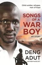 Songs of a War Boy ebook by Deng Thiak Adut, Ben Mckelvey