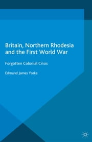 Britain, Northern Rhodesia and the First World War - Forgotten Colonial Crisis ebook by Edmund James Yorke