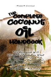 The Complete Coconut Oil Handbook - This Handbook Will Ultimately Teach You What Is Coconut Oil Used For, The Different Coconut Oil Health Benefits, Coconut Oil For Skin, Coconut Oil Weight Loss And More! ebook by Michele M. Crossland