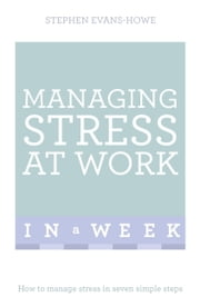 Managing Stress At Work In A Week - How To Manage Stress In Seven Simple Steps ebook by Stephen Evans-Howe