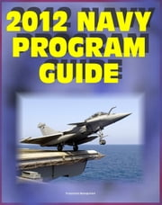 2012 Navy Program Guide: Major Systems, Programs, Ships, Submarines, Aircraft, Carriers, Weapons, Electronics, Sensors, Surface Combatants, Expeditionary Forces, Data Systems - Bonus 2011 Edition ebook by Progressive Management