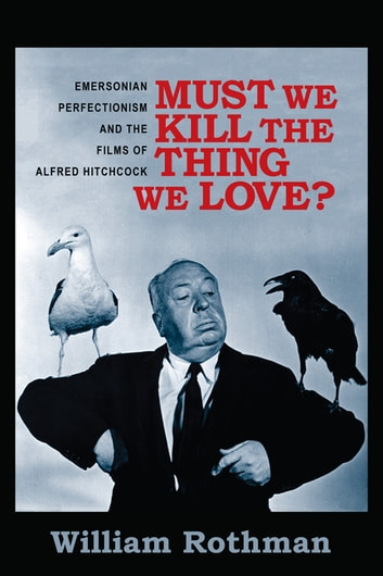Must We Kill the Thing We Love? - Emersonian Perfectionism and the Films of Alfred Hitchcock ebook by William Rothman