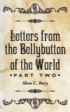 Letters from the Bellybutton of the World - Part 2 ebook by Shon C. Bury
