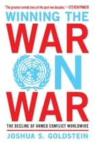Winning the War on War - The Decline of Armed Conflict Worldwide ebook by Joshua S. Goldstein