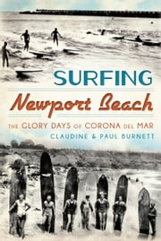 Surfing Newport Beach - The Glory Days of Corona Del Mar ebook by Claudine E. Burnett,Paul Burnett