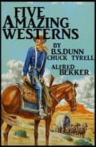 Five Amazing Westerns ebook by Chuck Tyrell, B. S. Dunn, Alfred Bekker
